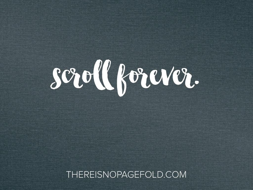 scroll forever. THEREISNOPAGEFOLD.COM