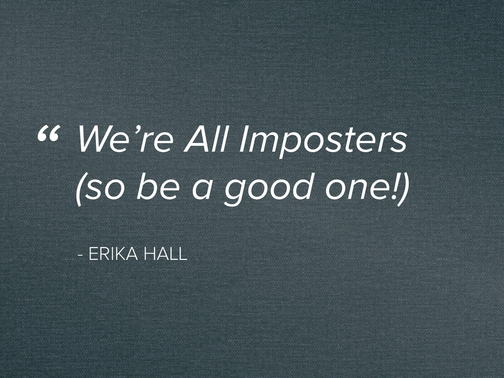 - ERIKA HALL We're All Imposters (so be a good ...
