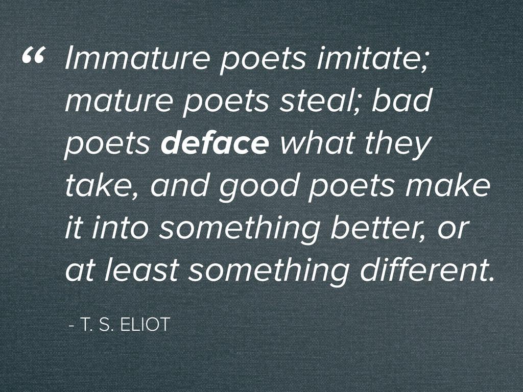 - T. S. ELIOT Immature poets imitate; mature po...