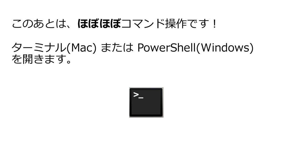 このあとは、ほぼほぼコマンド操作です︕ ターミナル(Mac) または PowerShell(W...