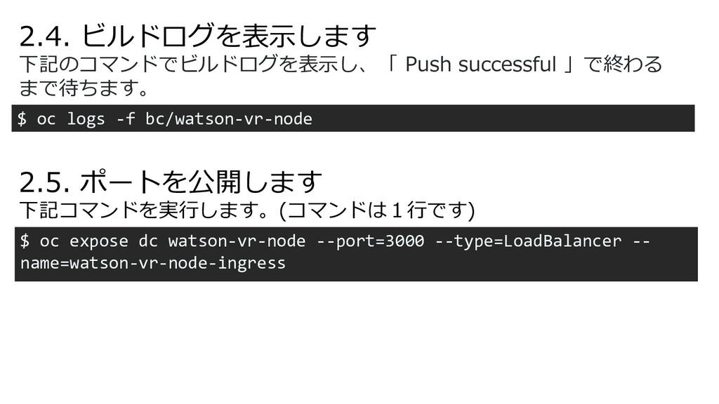 2.4. ビルドログを表⽰します $ oc logs -f bc/watson-vr-node...