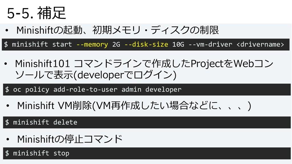 5-5. 補⾜ • Minishiftの停⽌コマンド $ minishift stop • M...