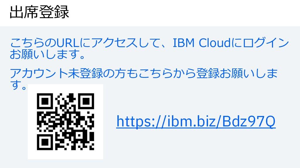 出席登録 こちらのURLにアクセスして、IBM Cloudにログイン お願いします。 アカウン...