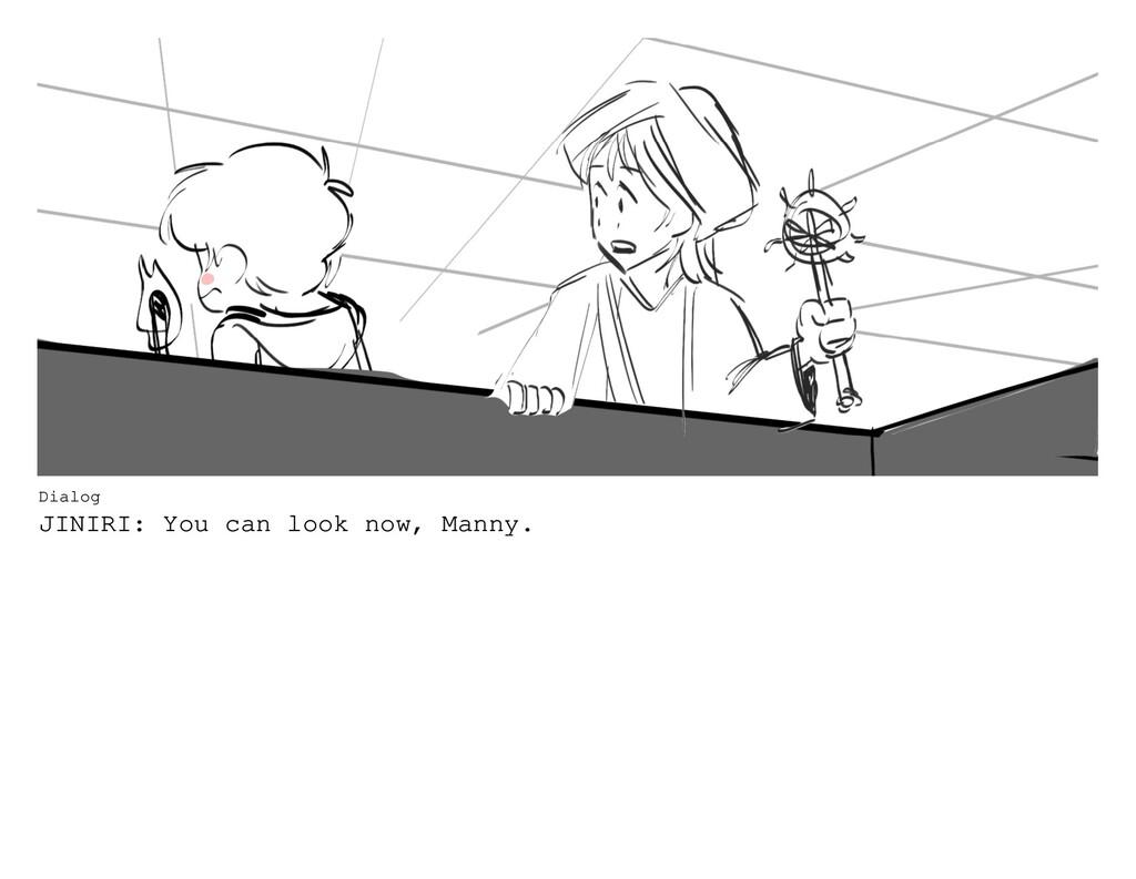 Dialog JINIRI: You can look now, Manny.