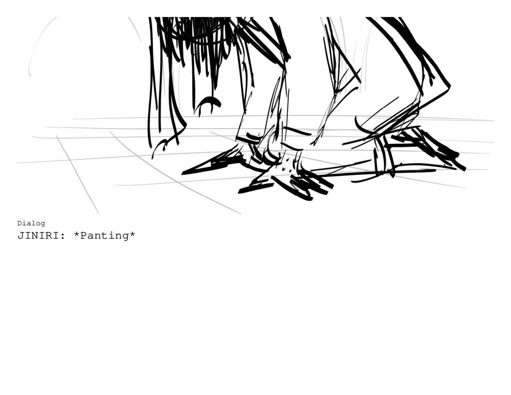 Dialog JINIRI: *Panting*