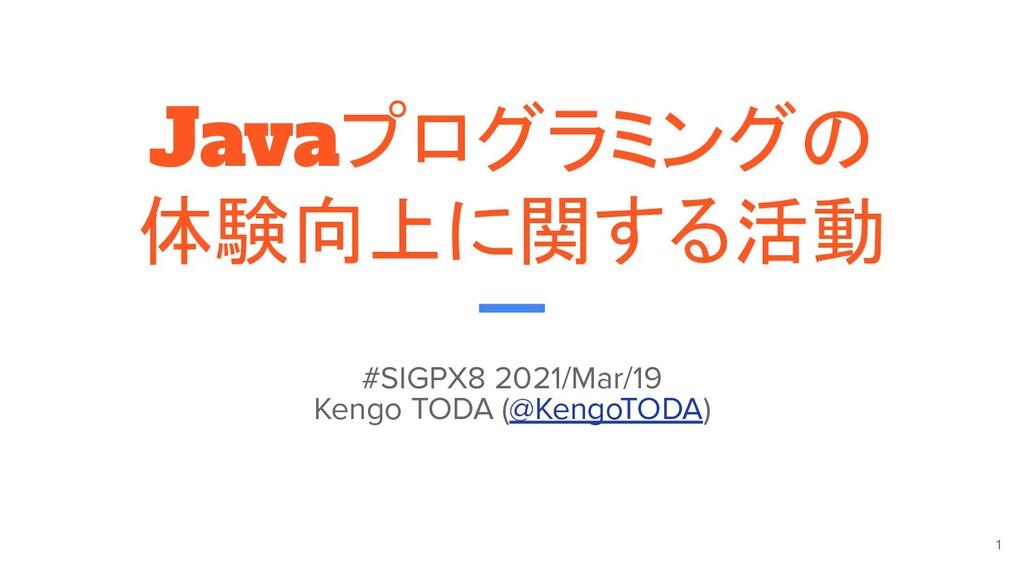 Javaプログラミングの 体験向上に関する活動 #SIGPX8 2021/Mar/19 Ken...