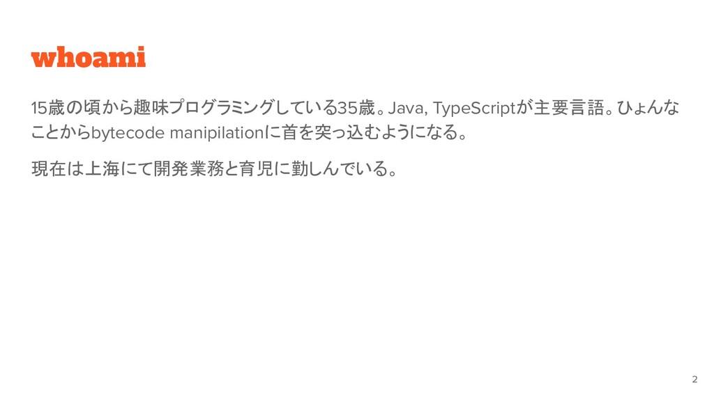 whoami 15歳の頃から趣味プログラミングしている35歳。Java, TypeScript...