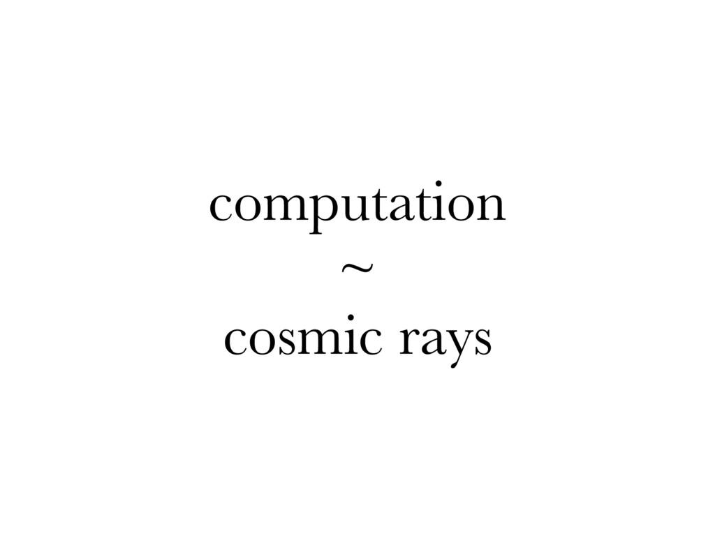 computation ~ cosmic rays