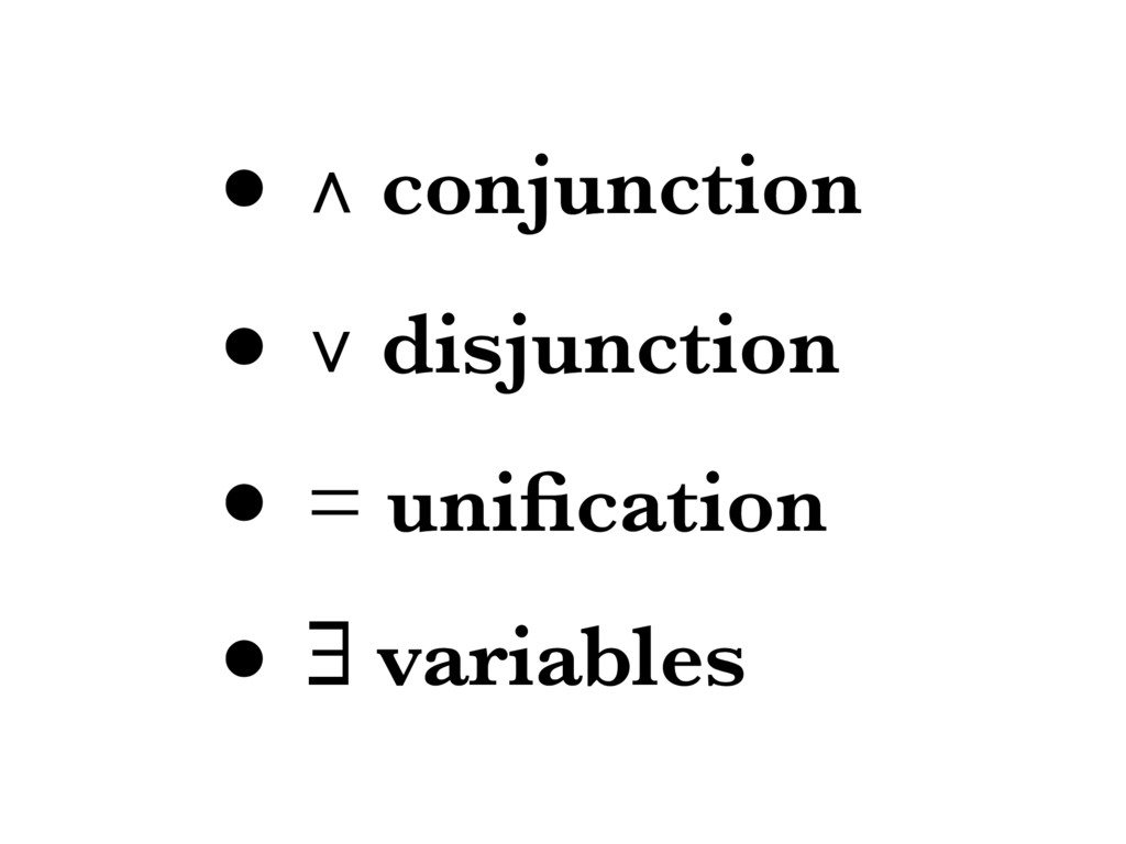 • ∧ conjunction • ∨ disjunction • = unification ...