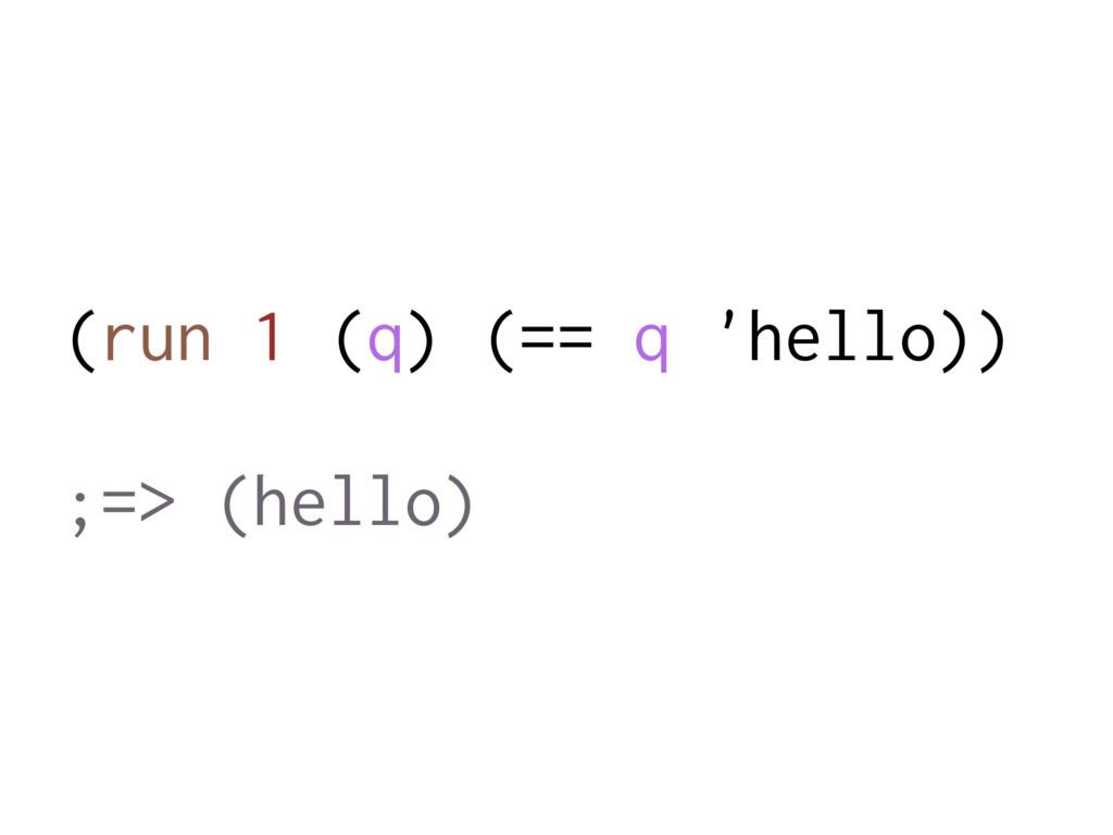 (run 1 (q) (== q 'hello)) ;=> (hello)