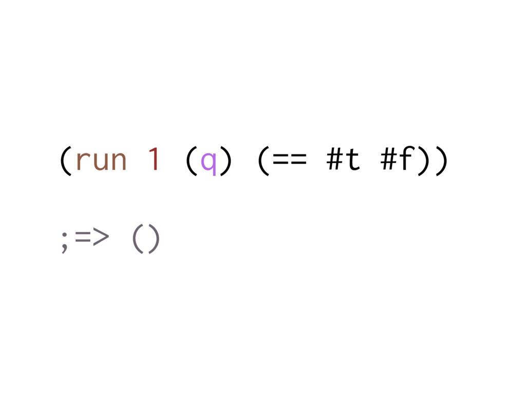 (run 1 (q) (== #t #f)) ;=> ()