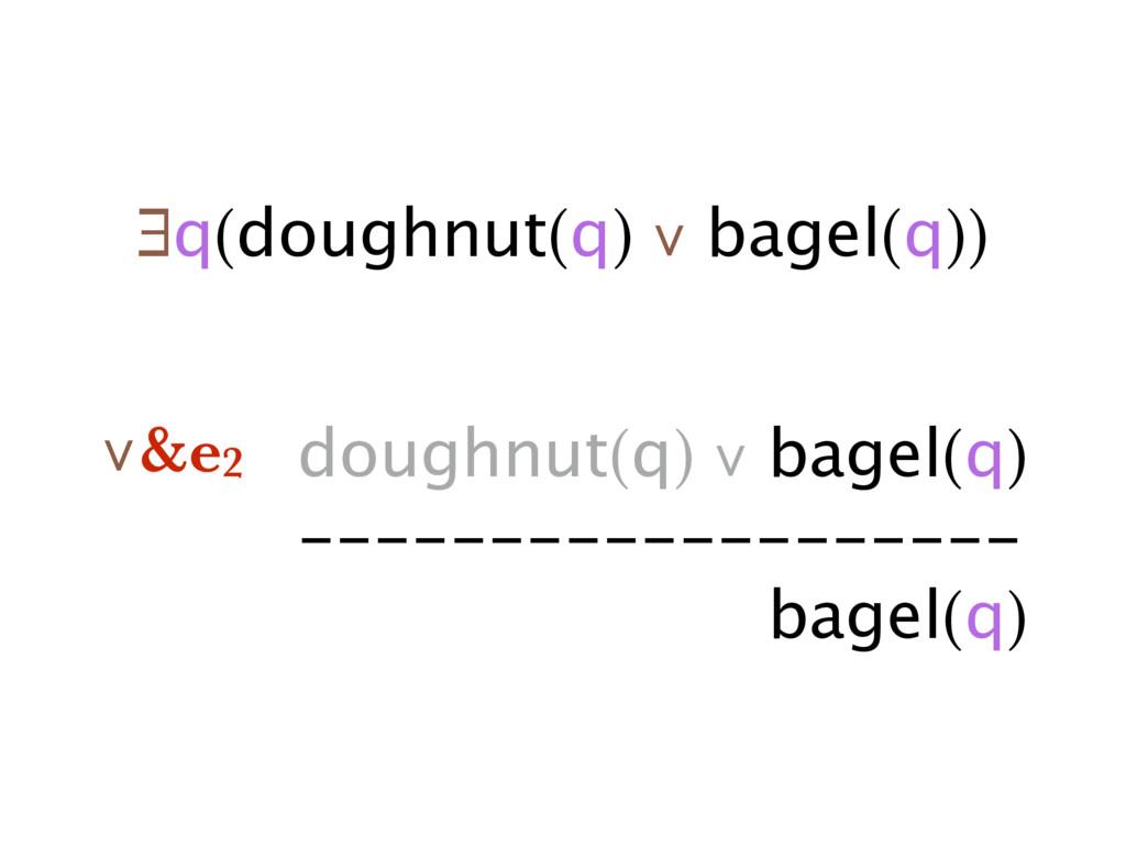 ∃q(doughnut(q) ∨ bagel(q)) doughnut(q) ∨ bagel(...