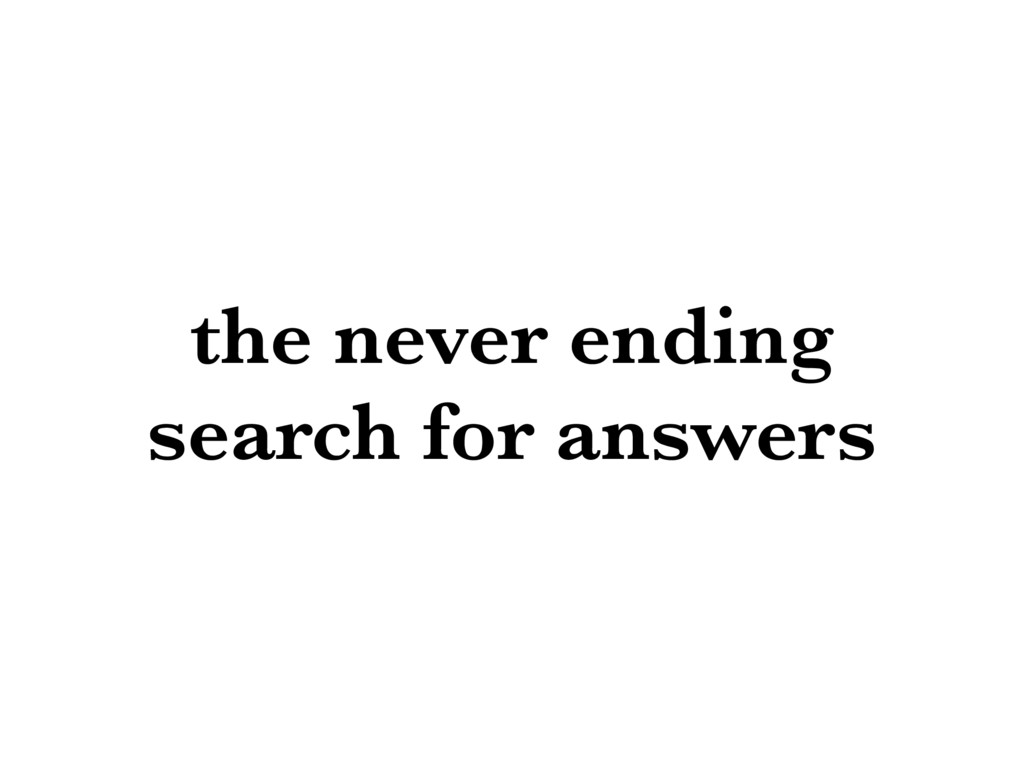 the never ending search for answers