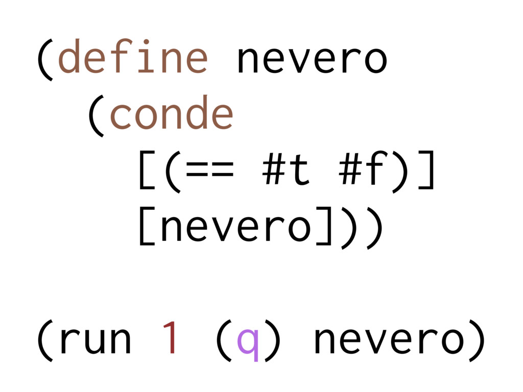 (define nevero (conde [(== #t #f)] [nevero])) (...