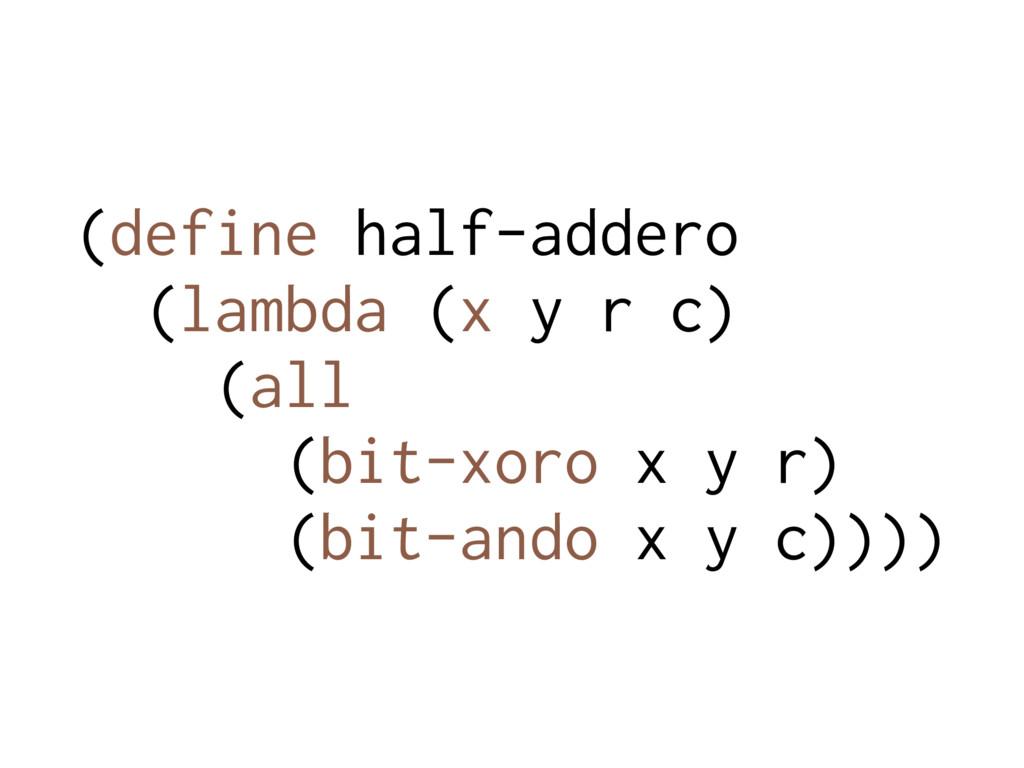 (define half-addero (lambda (x y r c) (all (bit...