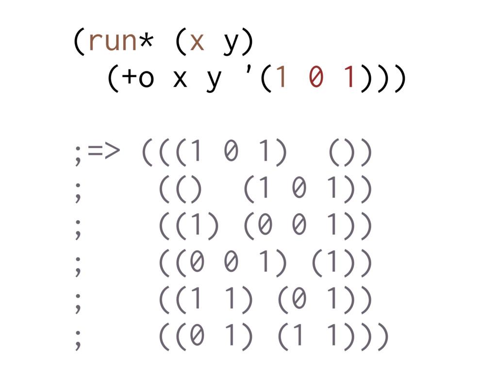 (run* (x y) (+o x y '(1 0 1))) ;=> (((1 0 1) ()...