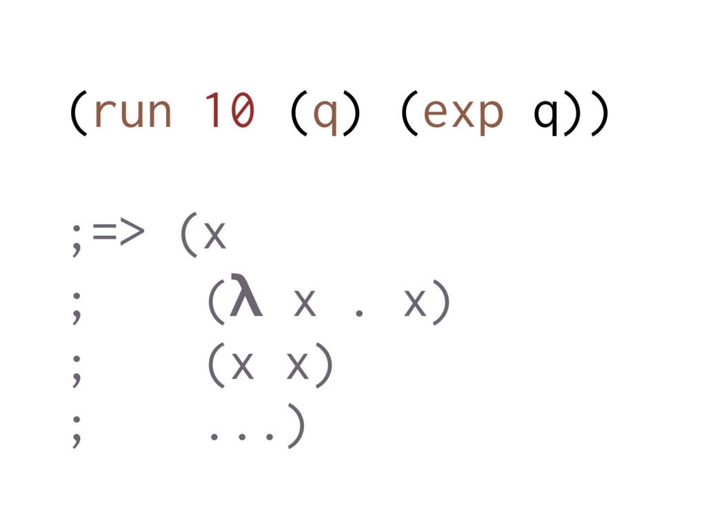(run 10 (q) (exp q)) ;=> (x ; (λ x . x) ; (x x)...