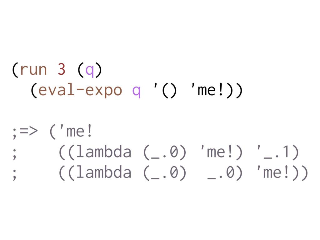 (run 3 (q) (eval-expo q '() 'me!)) ;=> ('me! ; ...