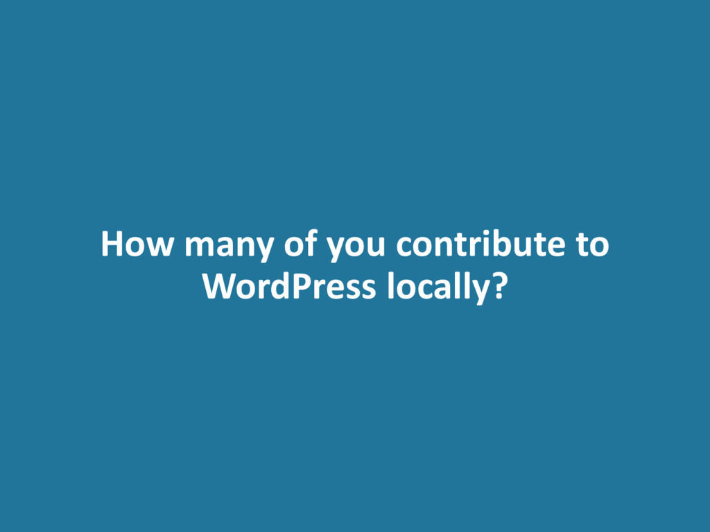 How many of you contribute to WordPress locally?