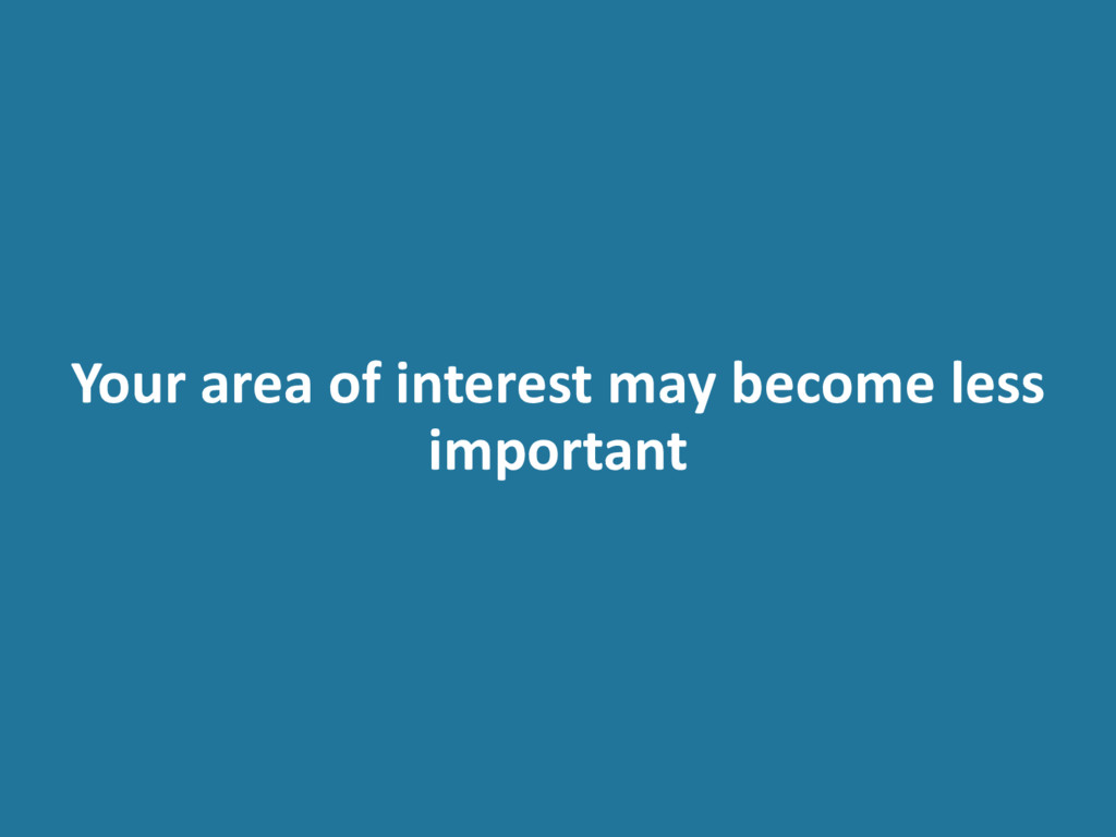 Your area of interest may become less important