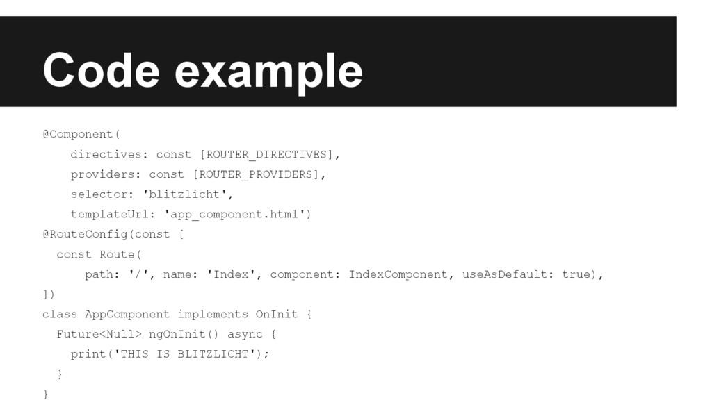 Code example @Component( directives: const [ROU...