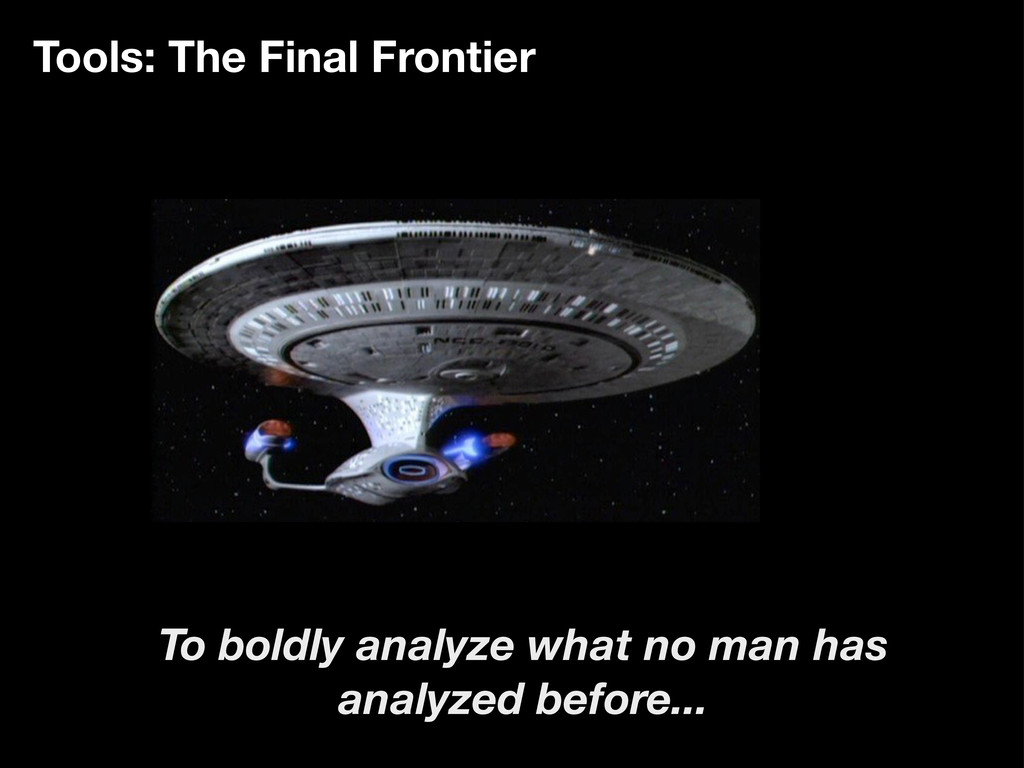 Tools: The Final Frontier To boldly analyze wha...