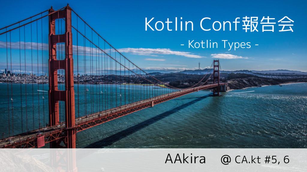 Kotlin Conf報告会 @ CA.kt #5, 6 AAkira - Kotlin Ty...