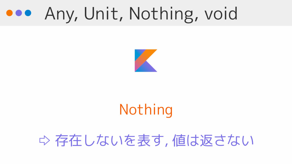Any, Unit, Nothing, void Nothing ⇨ 存在しないを表す, 値は...