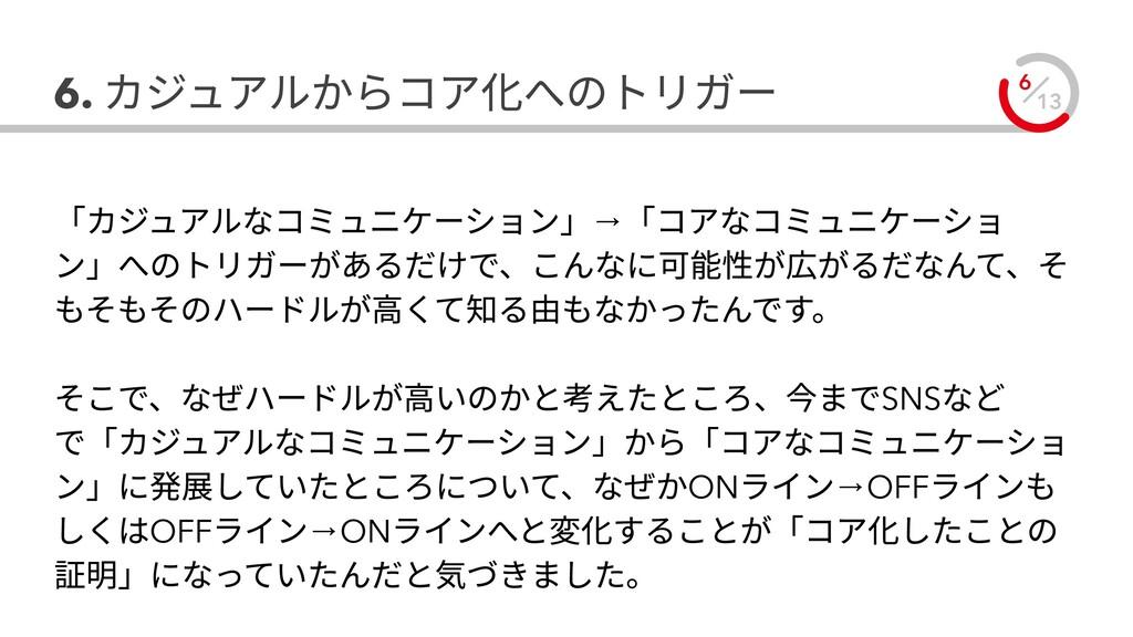 13 6 6. カジュアルからコア化へのトリガー 「カジュアルなコミュニケーション」→「コアな...