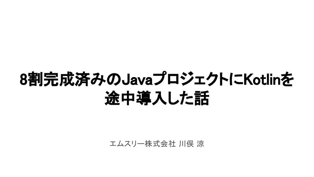 8割完成済みのJavaプロジェクトにKotlinを 途中導入した話 エムスリー株式会社 川俣 涼