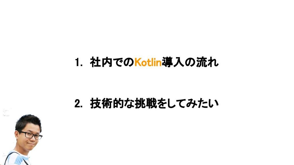 1. 社内でのKotlin導入の流れ 2. 技術的な挑戦をしてみたい