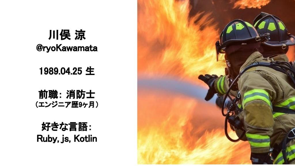 川俣 涼 @ryoKawamata 1989.04.25 生 前職: 消防士 (エンジニア歴9...