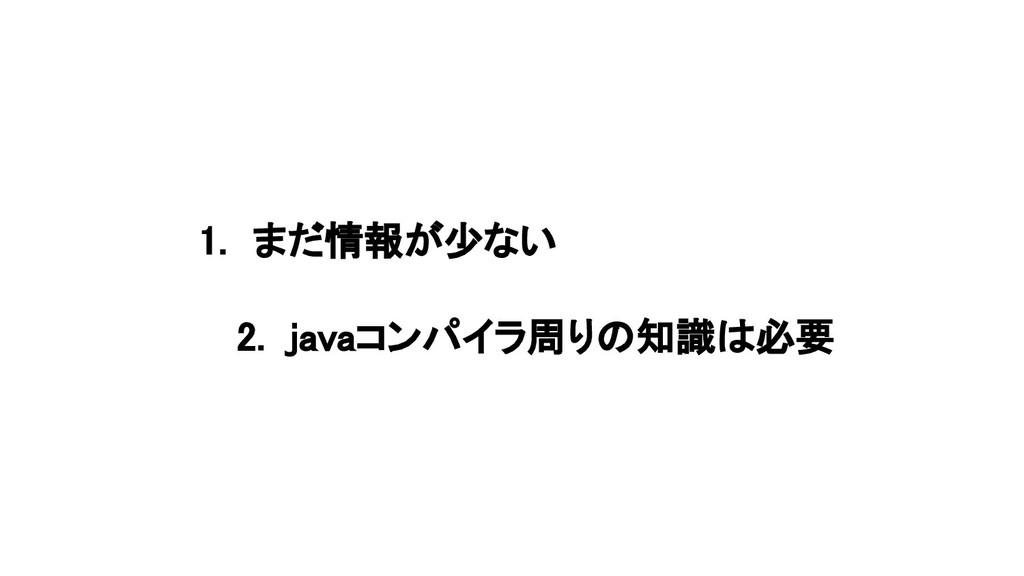 1. まだ情報が少ない 2. javaコンパイラ周りの知識は必要
