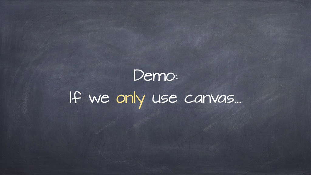 Demo: If we only use canvas…