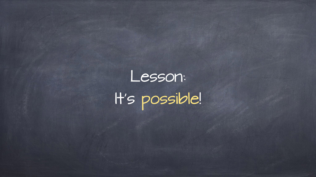 Lesson: It's possible!