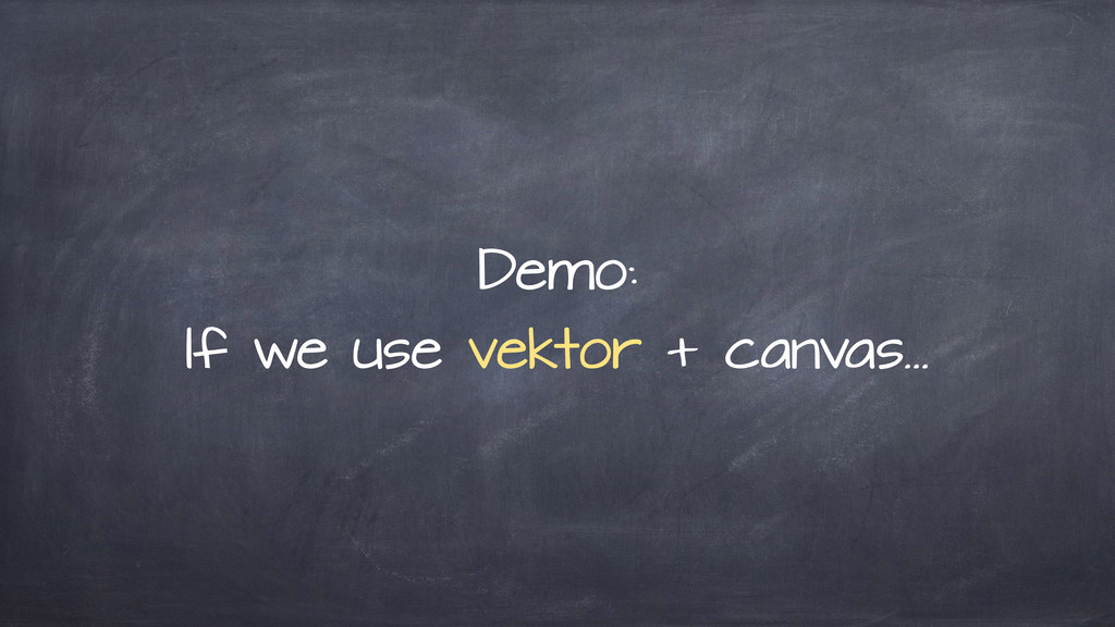 Demo: If we use vektor + canvas…