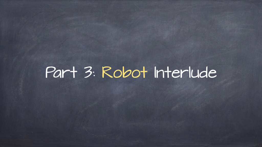 P art 3: Robot Interlude