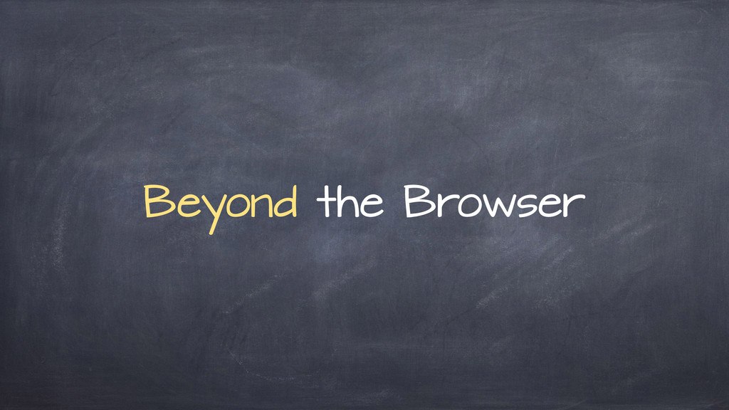 Beyond the Browser
