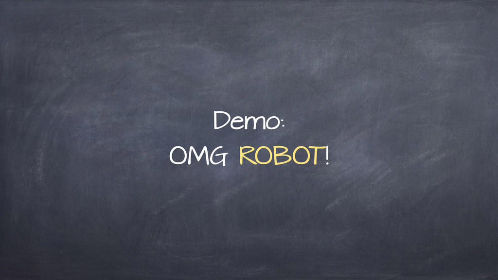 Demo: OMG ROBOT!