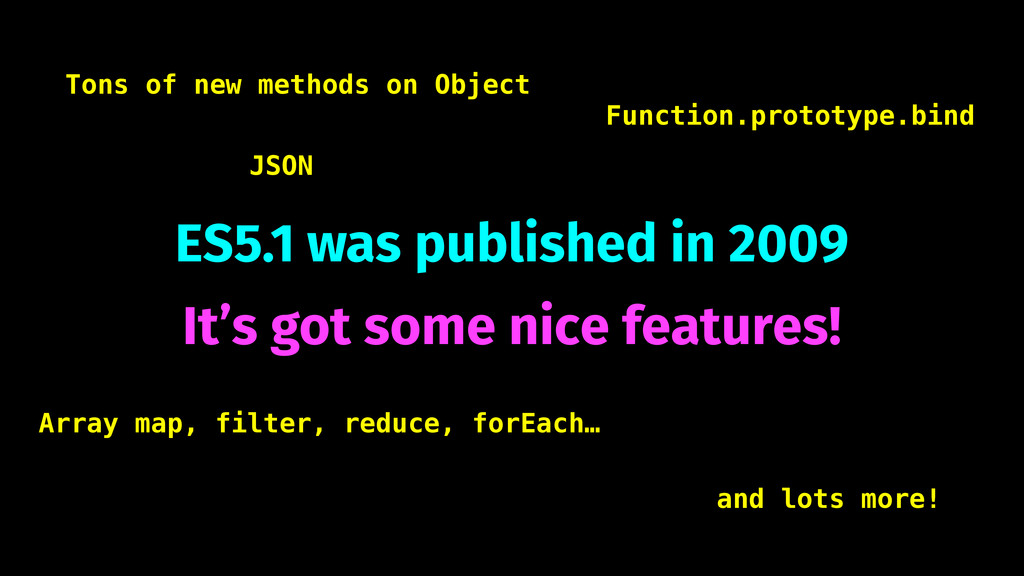ES5.1 was published in 2009 It's got some nice ...