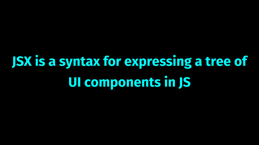 JSX is a syntax for expressing a tree of UI com...