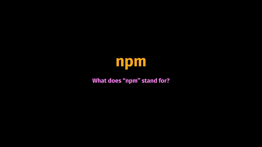 "npm What does ""npm"" stand for?"
