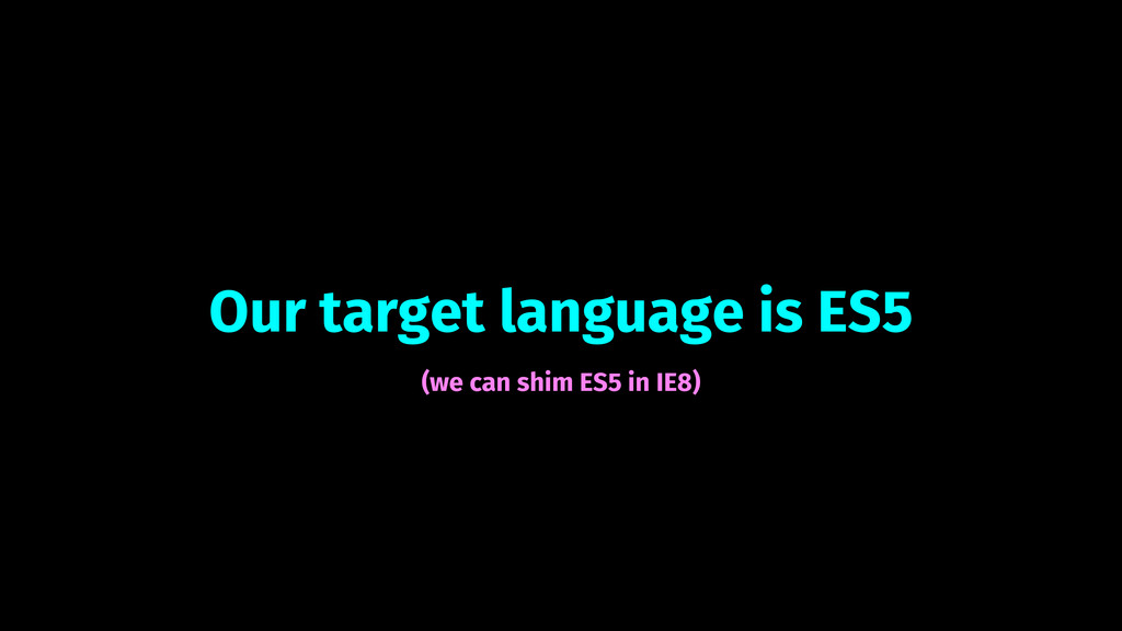 Our target language is ES5 (we can shim ES5 in ...