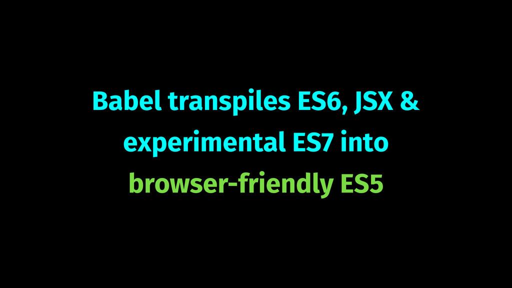 Babel transpiles ES6, JSX & experimental ES7 in...