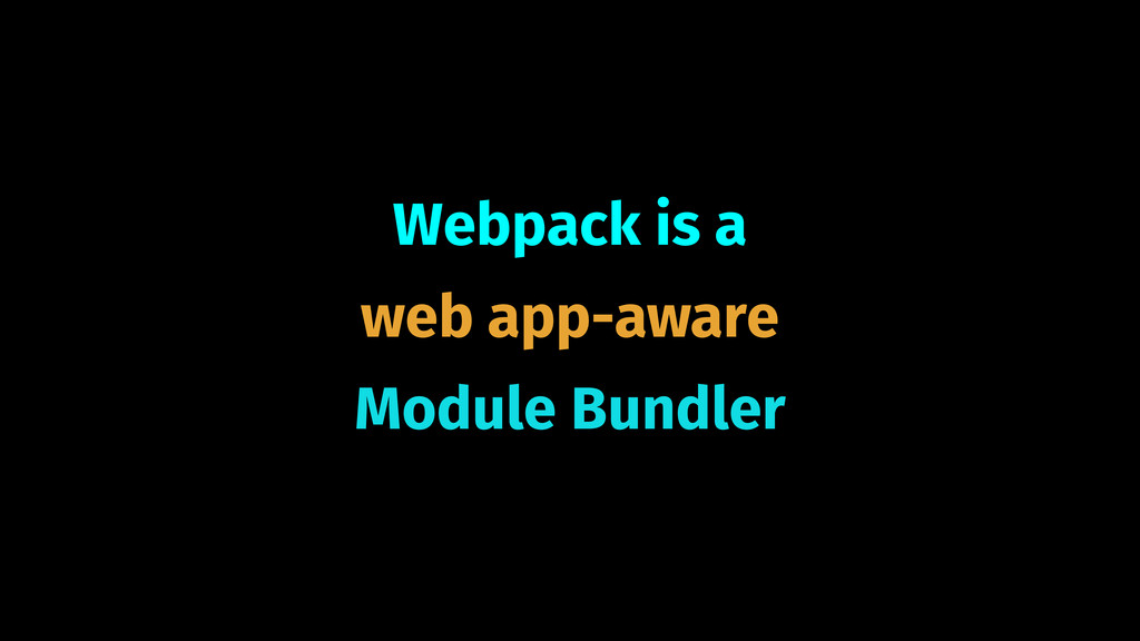 Webpack is a  web app-aware Module Bundler