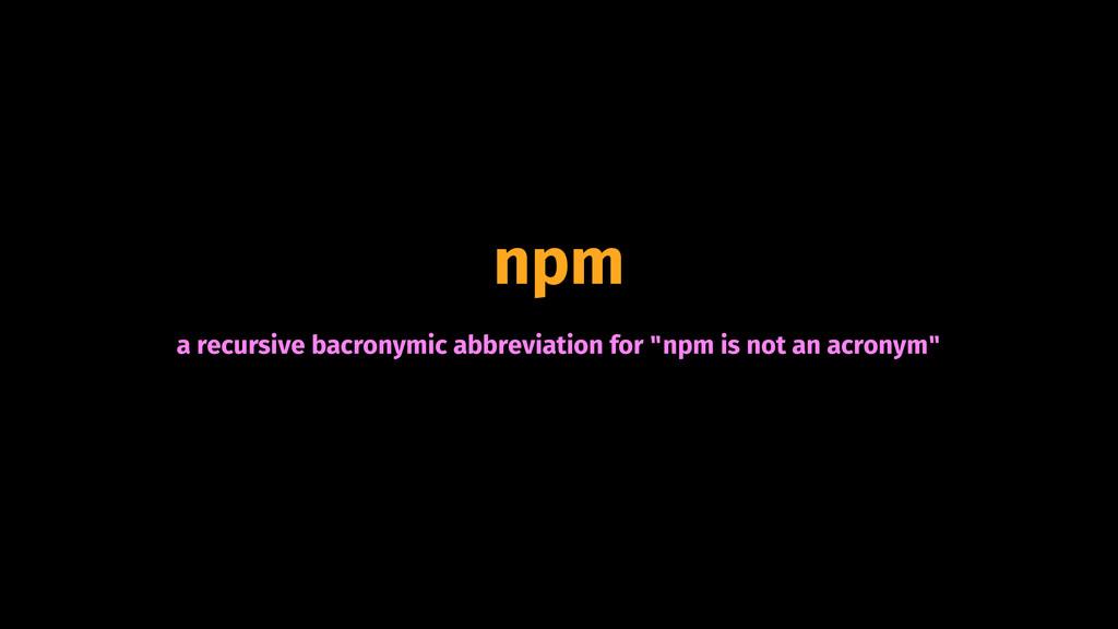 "npm a recursive bacronymic abbreviation for ""np..."