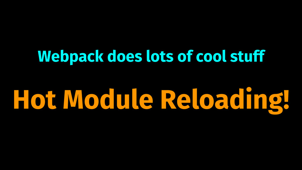 Webpack does lots of cool stuff Hot Module Relo...