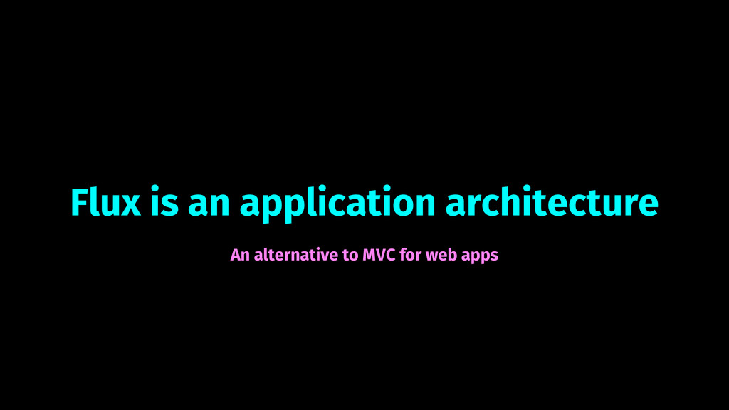 Flux is an application architecture An alternat...