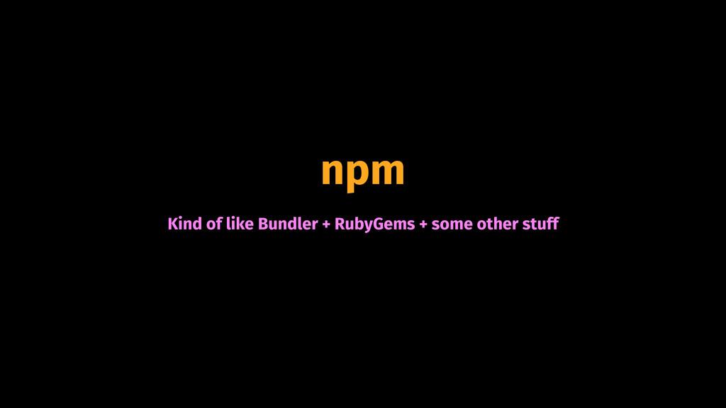 npm Kind of like Bundler + RubyGems + some othe...