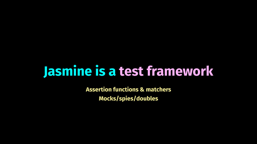 Jasmine is a test framework Assertion functions...